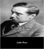 First Rate Publishers (Editor) H. G. Wells - Little Wars; A Game for Boys from Twelve Years of Age to One Hundred and Fifty and for that More Intelligent Sort of Girl Who Li