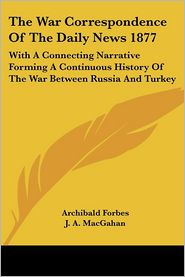 War Correspondence of the Daily News 1877: With a Connecting Narrative Forming a Continuous History of the War between Russia and Turkey