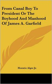 From Canal Boy to President or the Boyhood and Manhood of