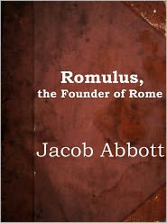 Jacob Abbott - Romulus, the Founder of Rome by Jacob Abbott (Makers of History Series # 5)