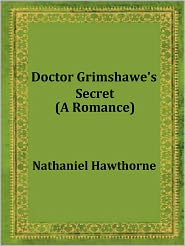 Nathaniel Hawthorne - Doctor Grimshawe's Secret: A Romance by Nathaniel Hawthorne