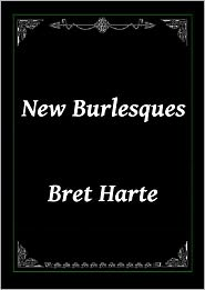Bret Harte - New Burlesques by Bret Harte