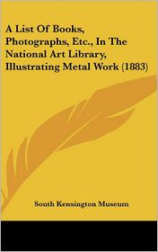 A List of Books, Photographs, Etc, in the National Art Library, Illustrating Metal Work (1883)