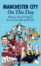 David Clayton - Manchester City On This Day: History, Facts & Figures from Every Day of the Year