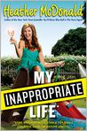 Book Cover Image. Title: My Inappropriate Life:  Some Material Not Suitable for Small Children, Nuns, or Mature Adults, Author: Heather McDonald