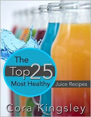 Cora Kingsley - The Top 25 Most Healthy Juice Recipes