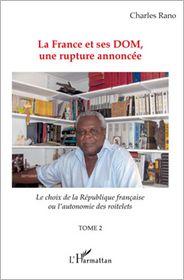 Charles Rano - La France et ses DOM, une rupture annoncée: Le choix de la république française ou l'autonomie des roitelets - (Tome 2)