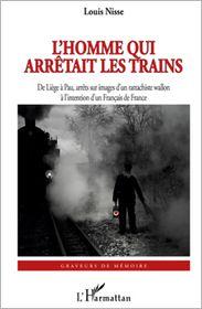 Louis Nisse - L'Homme qui arrêtait les trains: De Liège à Pau, arrêts sur images d'un rattachiste wallon - à l'intention d'un Français de Fran