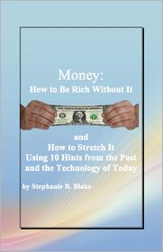 Stephanie B. Blake - Money: How to Be Rich Without It and How to Stretch It Using Ten Hints from the Past and the Technology of Today