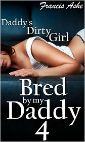 Francis Ashe - Daddy's Dirty Girl Bred by My Daddy 4 (a daddy and his daughter taboo breeding sex)