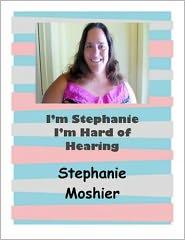 Linda Meckler (Editor) Stephanie Moshier-Barrett - I'm Stephanie I'm Hard of Hearing
