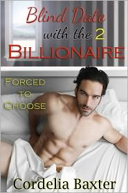 Cordelia Baxter - Blind Date with the Billionaire Part 2: Forced to Choose (Billionaire BBW Erotic Romance)