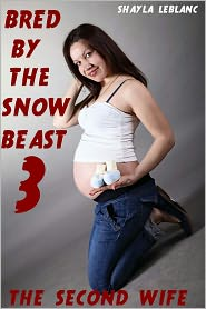 Shayla Leblanc - Bred By The Snow Beast 3 -- The Second Wife (Monster Beast Breeding Erotica)