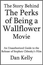 Dan Kelly - The Story Behind The Perks of Being a Wallflower Movie: An Unauthorized Guide to the Release of Stephen Chbosky's Film [A