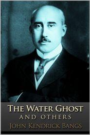 John Kendrick Bangs - The Water Ghost