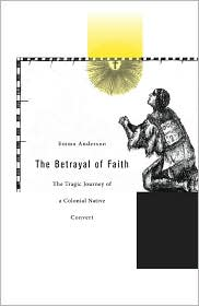 The Betrayal of Faith : the Tragic Journey of a Colonial Native Convert