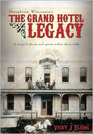 Vicky J Elsing - Stoughton, Wisconsin's THE GRAND HOTEL LEGACY: A story of ghosts and spirits within these walls