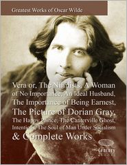Oscar Wilde - Greatest Works of Oscar Wilde: Vera or, The Nihilists, A Woman of No Importance, An Ideal Husband, The Importance of Being Earne