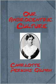 Charlotte Perkins Gilman - Our Androcentric Culture by Charlotte Perkins Gilman