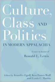KEN FONES-WOLF (Editor), LOUIS C. MARTIN (Editor) JENNIFER EGOLF (Editor) - CULTURE, CLASS, AND POLITICS IN MODERN APPALACHIA: ESSAYS IN HONOR OF RONALD L. LEWIS