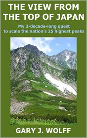 Gary J. Wolff - The View From The Top Of Japan: My 2-Decade-Long Quest To Scale The Nation's 25 Highest Peaks