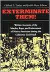 Exterminate Them: Written Accounts of the Murder, Rape and Enslavement of Native Americans during the California Gold Rush, 1848-1868