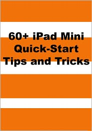 Scott La Counte - 60+ iPad Mini Quick-Start Tips and Tricks to Get You Started with the New iPad (Or iPad 2, 3 or 4 with iOS 6)