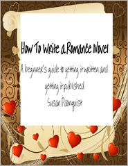 Susan Palmquist - How To Write A Romance Novel: A Beginner's Guide To Getting It Written And Getting It Published