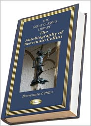Benvenuto Cellini - The Autobiography of Benvenuto Cellini (THE GREAT CLASSICS LIBRARY)