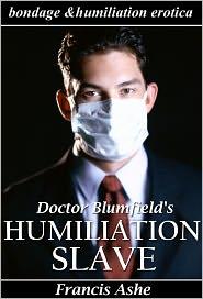 Francis Ashe - Dr. Blumfield's Humiliation Slave (medical bondage, domination, submission, discipline, and humiliation erotica)