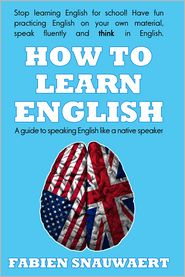 Fabien Snauwaert - How to Learn English: A Guide To Speaking English Like A Native Speaker