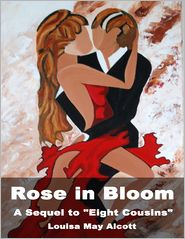 "Louisa May Alcott - Rose in Bloom: A Sequel to ""Eight Cousins"""