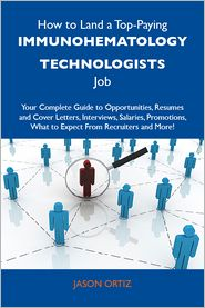 Ortiz Jason - How to Land a Top-Paying Immunohematology technologists Job: Your Complete Guide to Opportunities, Resumes and Cover Letters, Interviews, Salaries, Promotions, What to Expect From Recruiters and More