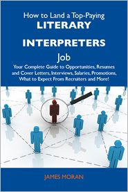 Moran James - How to Land a Top-Paying Literary interpreters Job: Your Complete Guide to Opportunities, Resumes and Cover Letters, Interviews, Salaries, Promotions, What to Expect From Recruiters and More