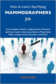 Webb Keith - How to Land a Top-Paying Mammographers Job: Your Complete Guide to Opportunities, Resumes and Cover Letters, Interviews, Salaries, Promotions, What to Expect From Recruiters and More