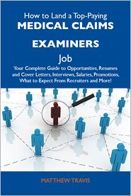 Travis Matthew - How to Land a Top-Paying Medical claims examiners Job: Your Complete Guide to Opportunities, Resumes and Cover Letters, Interviews, Salaries, Promotions, What to Expect From Recruiters and More