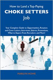 Howe Marilyn - How to Land a Top-Paying Choke setters Job: Your Complete Guide to Opportunities, Resumes and Cover Letters, Interviews, Salaries, Promotions, What to Expect From Recruiters and More