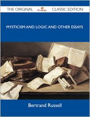 Russell Bertrand - Mysticism and Logic and Other Essays - The Original Classic Edition
