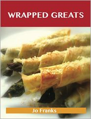 Jo Franks - Wrapped Greats: Delicious Wrapped Recipes, The Top 100 Wrapped Recipes