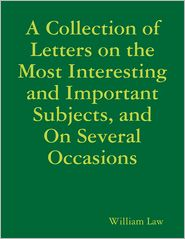 William Law - A Collection of Letters on the Most Interesting and Important Subjects, and On Several Occasions