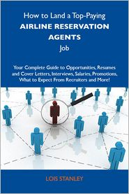 Stanley Lois - How to Land a Top-Paying Airline reservation agents Job: Your Complete Guide to Opportunities, Resumes and Cover Letters, Interviews, Salaries, Promotions, What to Expect From Recruiters and More