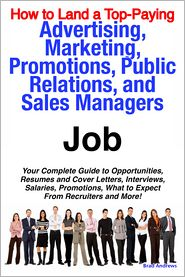 Brad Andrews - How to Land a Top-Paying Advertising, Marketing, Promotions, Public Relations, and Sales Managers Job: Your Complete Guide to Opportunities, Resumes and Cover Letters, Interviews, Salaries, Promotions, What to Expect From Recruiters and More!