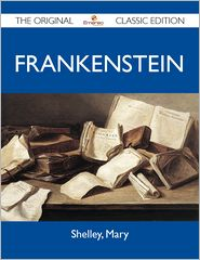 Mary Shelley - Frankenstein - The Original Classic Edition