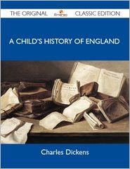 Charles Dickens - A Child's History of England - The Original Classic Edition