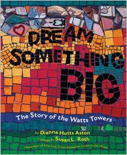 Susan L. Roth (Illustrator) Dianna Hutts Aston - Dream Something Big: The Story of the Watts Towers