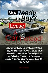 Jack B. Gammon - Not Ready To Buy?...Lease A Car Instead! A Consumer Guide On Car Leasing With A Complete Overview On How To Lease A Car So You C