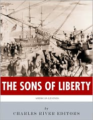 Charles River Editors - The Sons of Liberty: The Lives and Legacies of John Adams, Samuel Adams, Paul Revere and John Hancock