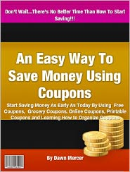 Dawn Mercer - An Easy Way To Save Money Using Coupons: Start Saving Money As Early As Today By Using Free Coupons, Grocery Coupons, Online Cou