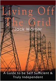 Jack Warner - Living Off the Grid - A Guide to be Self Sufficient & Truly Independent