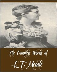 L. T. Meade - The Complete Works of L. T. Meade (35 Complete Works of L. T. Meade Including Wild Heather, A Big Temptation, A Master of Myster